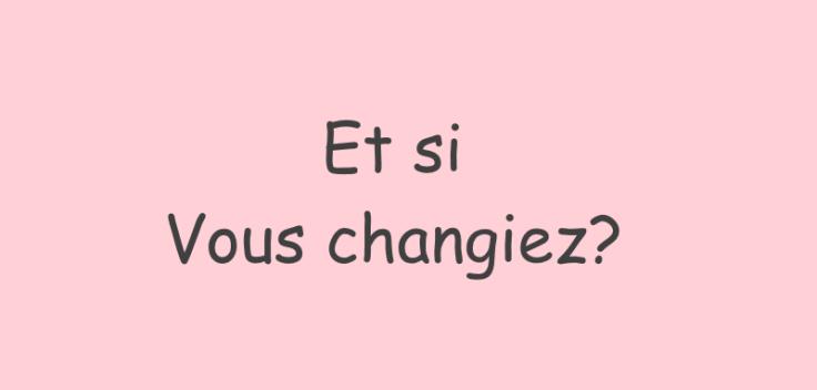 Et si vous changiez